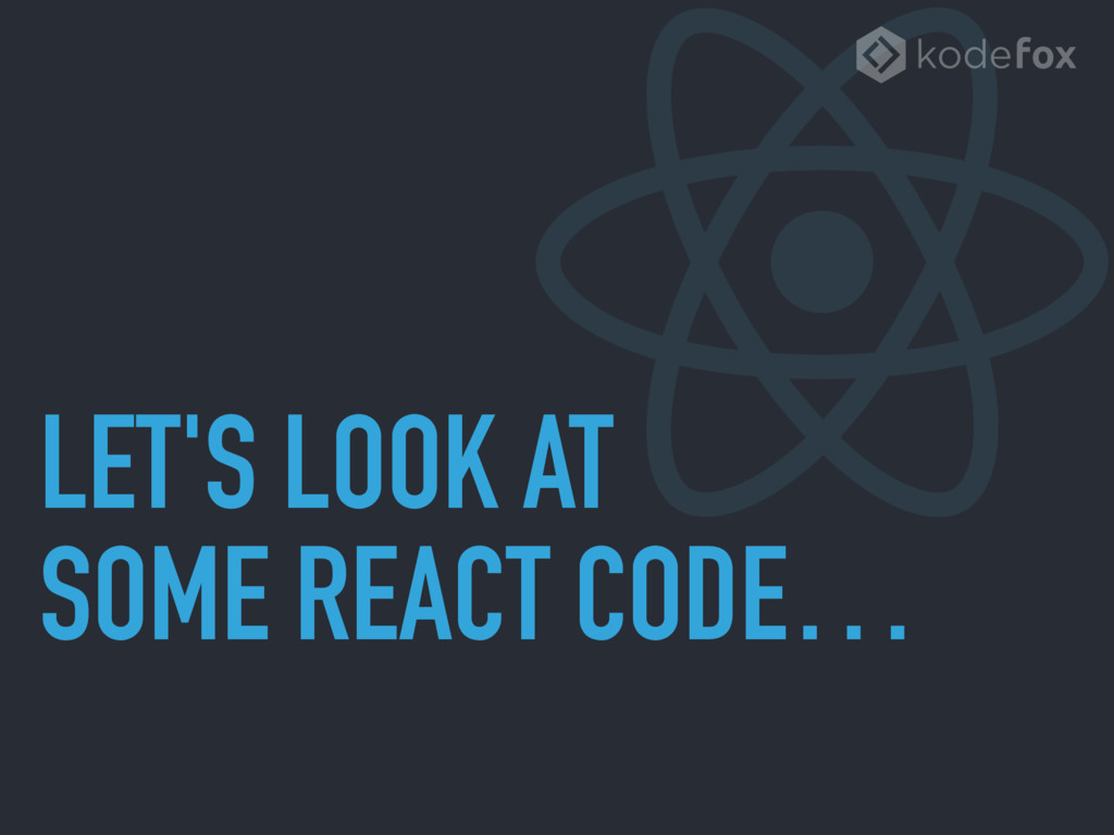 LET'S LOOK AT SOME REACT CODE…