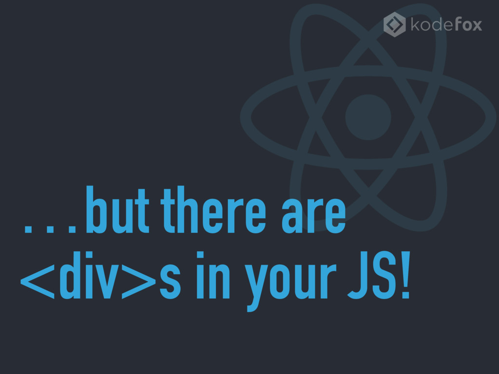…but there are <div>s in your JS!
