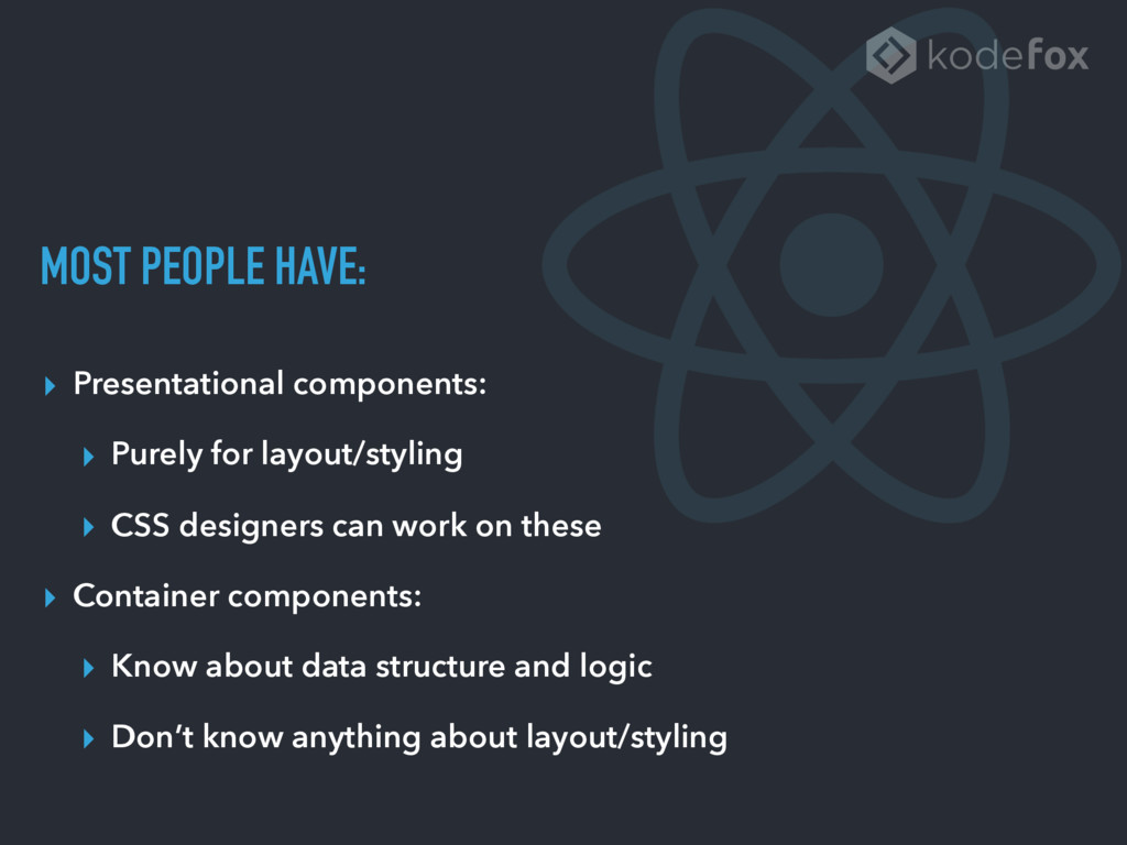 MOST PEOPLE HAVE: ▸ Presentational components: ...