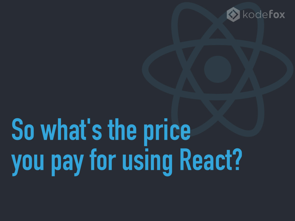 So what's the price you pay for using React?