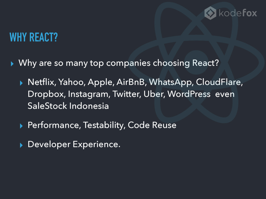 WHY REACT? ▸ Why are so many top companies choo...
