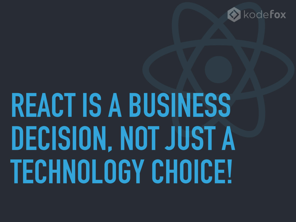 REACT IS A BUSINESS DECISION, NOT JUST A TECHNO...