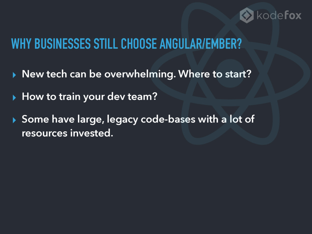 WHY BUSINESSES STILL CHOOSE ANGULAR/EMBER? ▸ Ne...