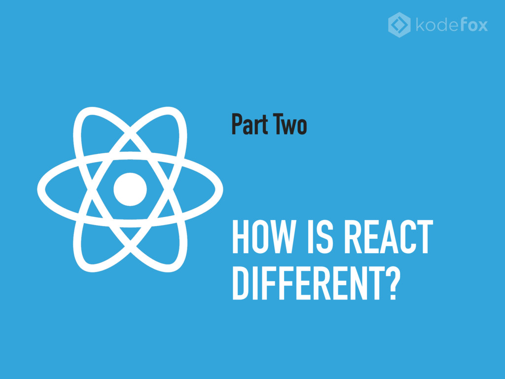 HOW IS REACT DIFFERENT? Part Two