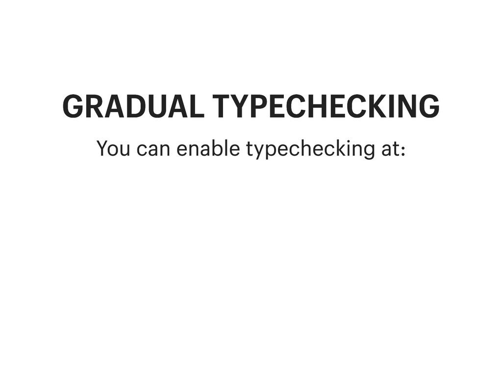 GRADUAL TYPECHECKING GRADUAL TYPECHECKING You c...