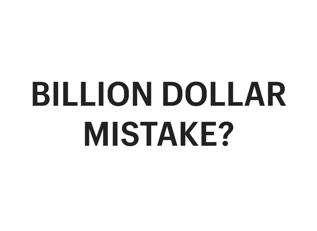 BILLION DOLLAR BILLION DOLLAR MISTAKE? MISTAKE?