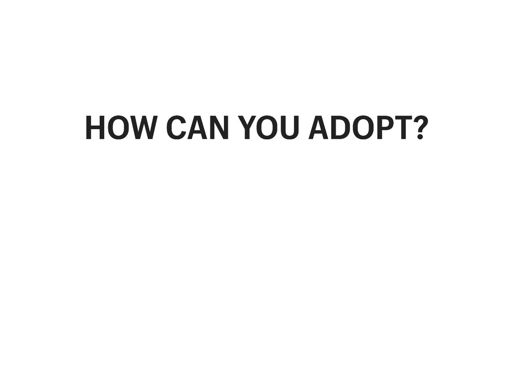 HOW CAN YOU ADOPT? HOW CAN YOU ADOPT?