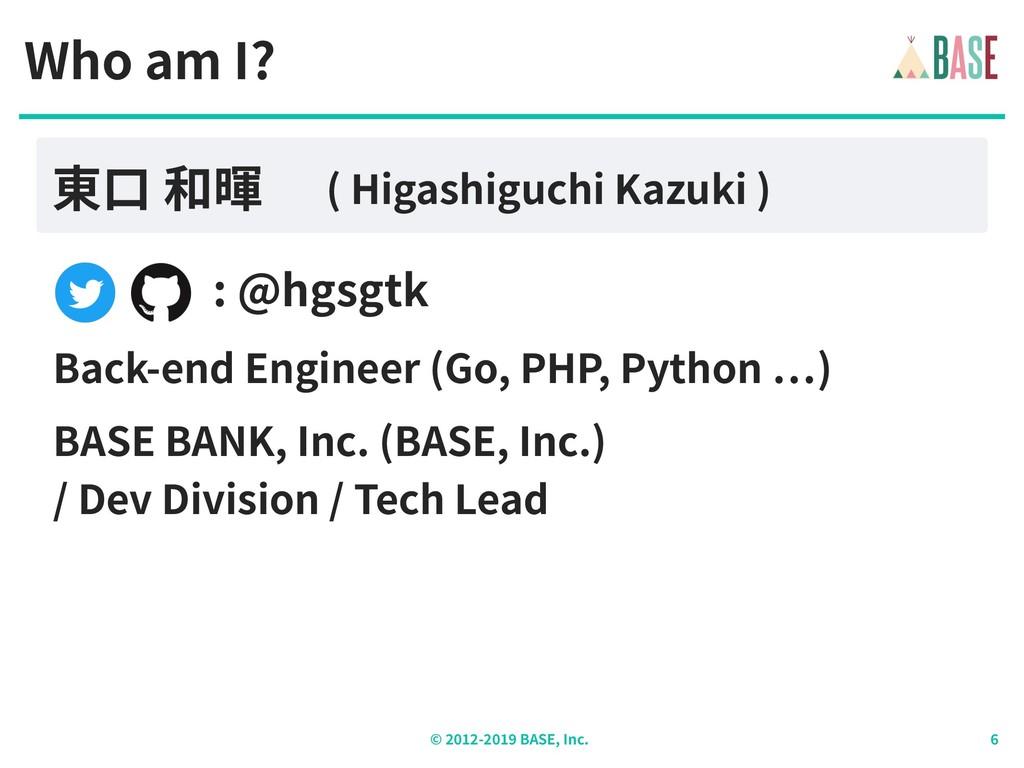 © - BASE, Inc. : @hgsgtk Who am I? 東⼝ 和暉 ( Higa...
