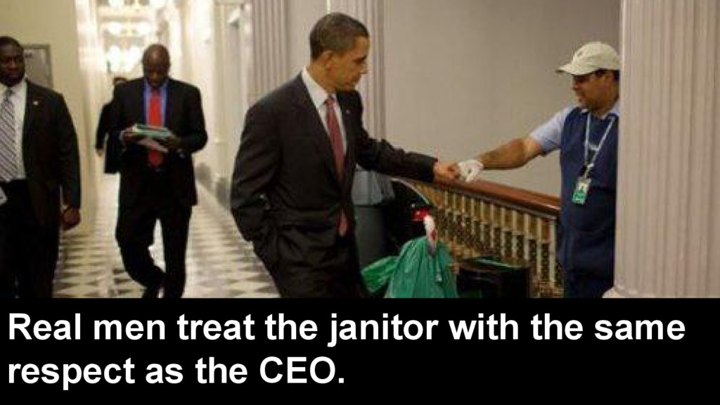 Real men treat the janitor with the same respec...