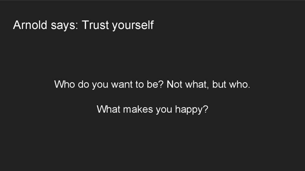 Arnold says: Trust yourself Who do you want to ...