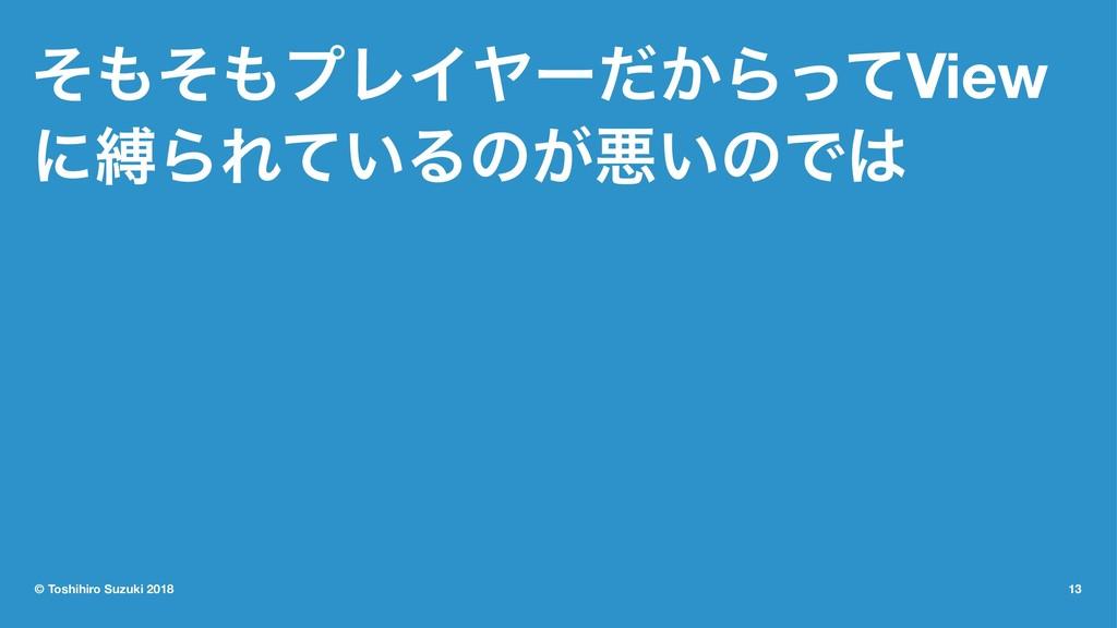 ͦͦϓϨΠϠʔ͔ͩΒͬͯView ʹറΒΕ͍ͯΔͷ͕ѱ͍ͷͰ © Toshihiro S...