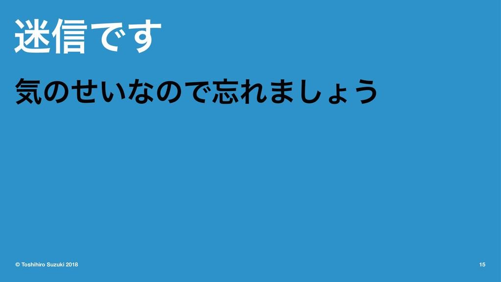৴Ͱ͢ ؾͷ͍ͤͳͷͰΕ·͠ΐ͏ © Toshihiro Suzuki 2018 15