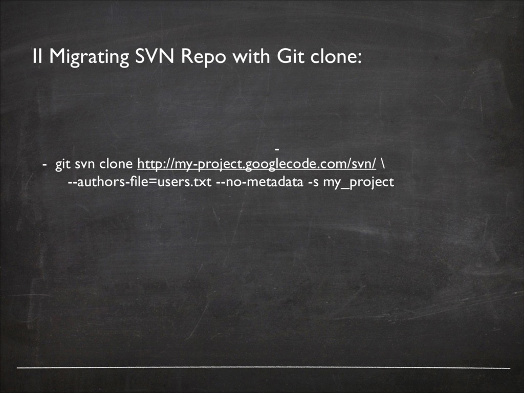 II Migrating SVN Repo with Git clone: - git svn...