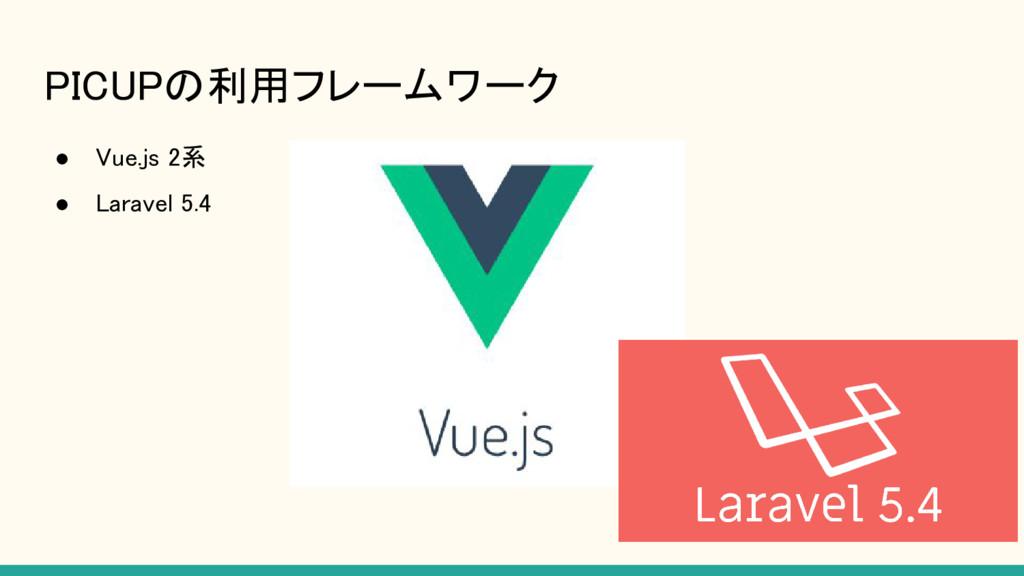 PICUPの利用フレームワーク ● Vue.js 2系 ● Laravel 5.4