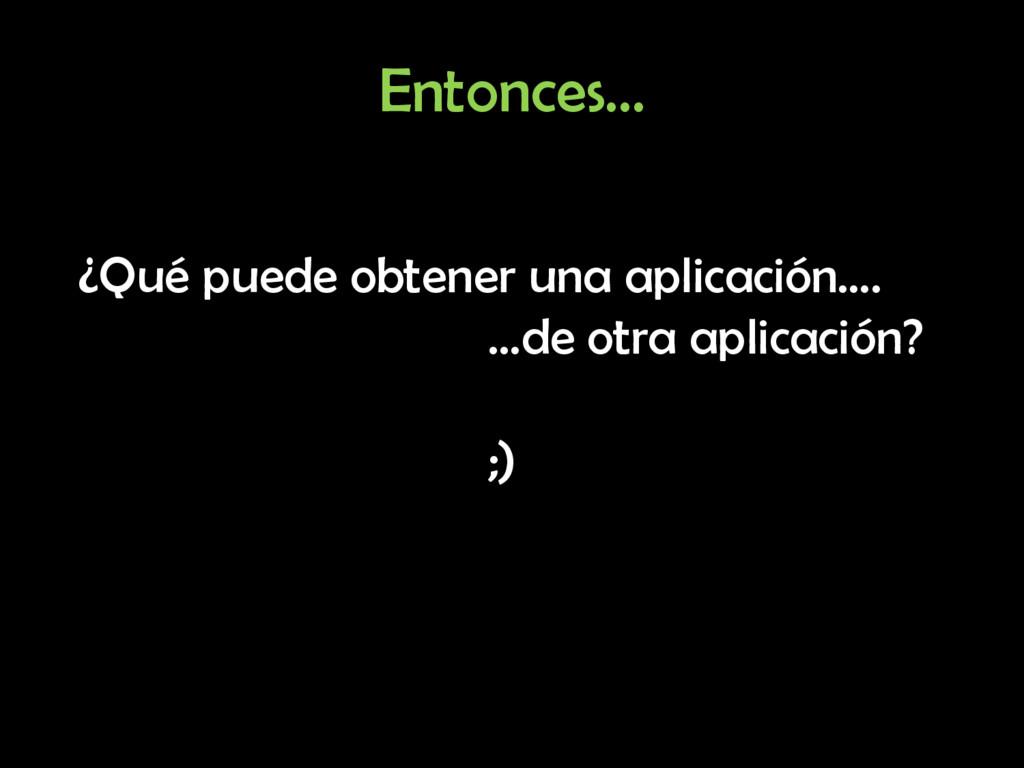 Entonces… ¿Qué puede obtener una aplicación…. …...