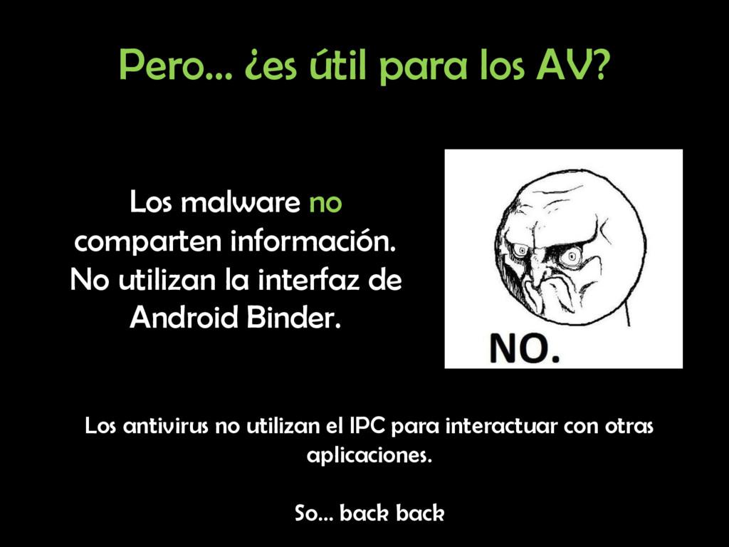Pero… ¿es útil para los AV? Los malware no comp...