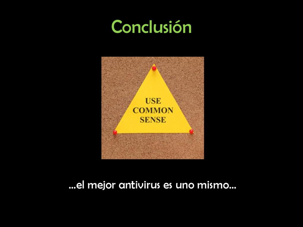 Conclusión …el mejor antivirus es uno mismo…