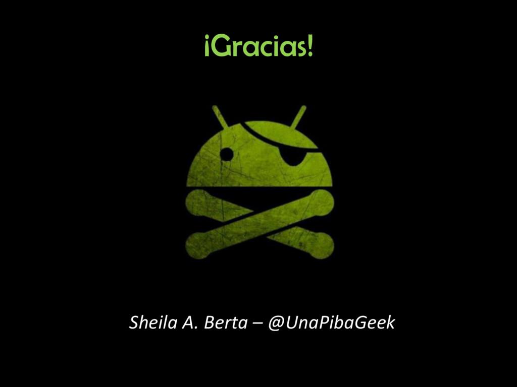 ¡Gracias! Sheila A. Berta – @UnaPibaGeek