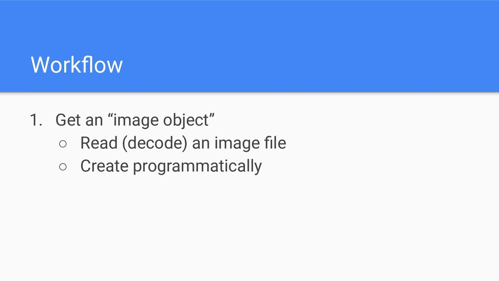 "Workflow 1. Get an ""image object"" ○ Read (decode..."