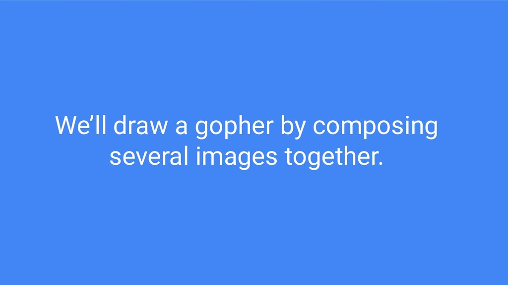 We'll draw a gopher by composing several images...