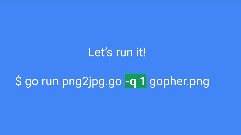 Let's run it! $ go run png2jpg.go -q 1 gopher.p...