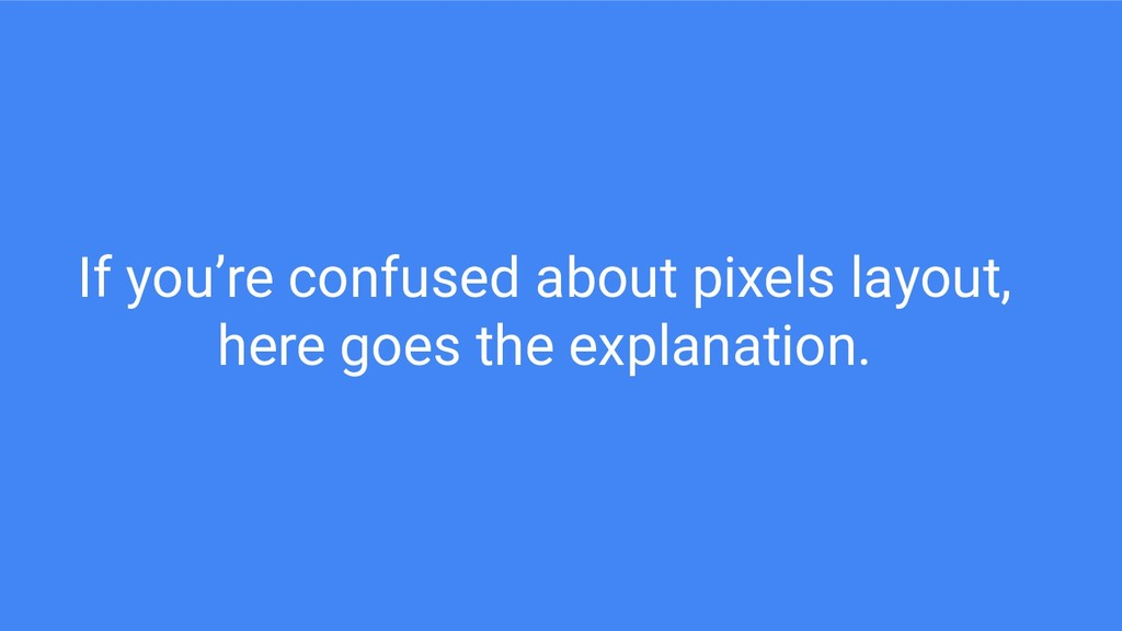 If you're confused about pixels layout, here go...