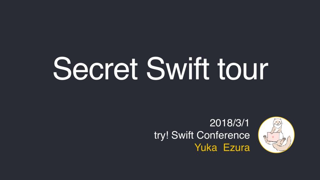 Secret Swift tour 2018/3/1 try! Swift Conferenc...