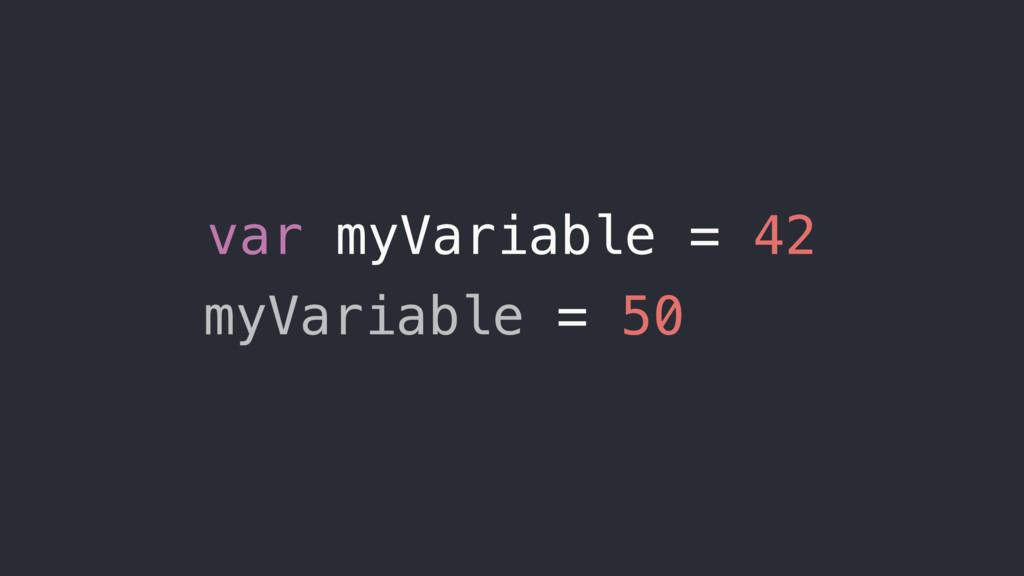var myVariable = 42 myVariable = 50