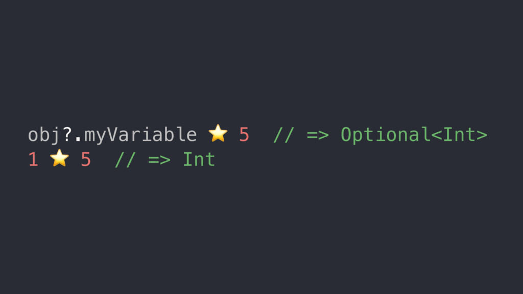 obj?.myVariable ⭐ 5 // => Optional<Int> 1 ⭐ 5 /...