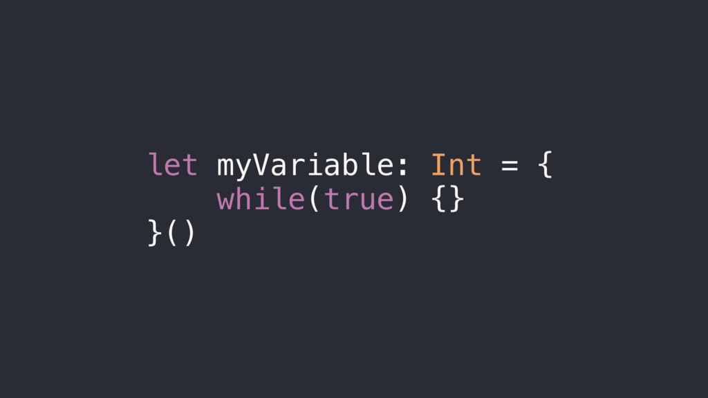 let myVariable: Int = { while(true) {} }()