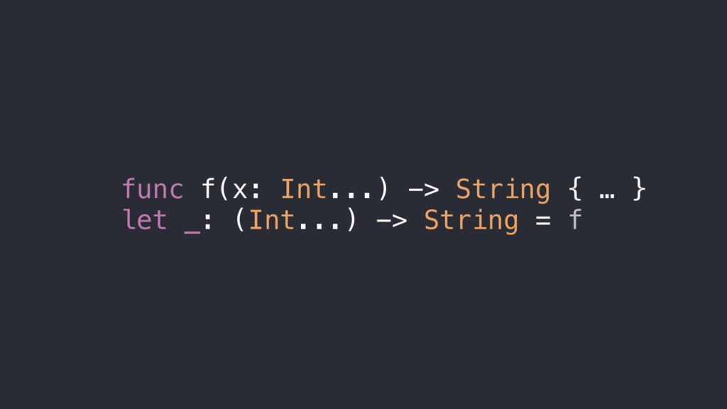 func f(x: Int...) -> String { … } let _: (Int.....