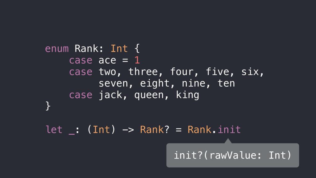enum Rank: Int { case ace = 1 case two, three, ...