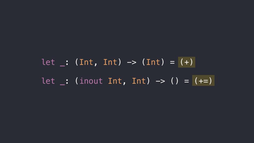 let _: (Int, Int) -> (Int) = (+) let _: (inout ...