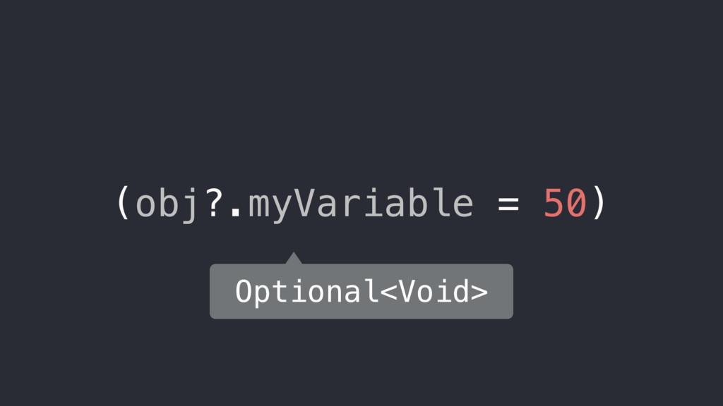 (obj?.myVariable = 50) Optional<Void>