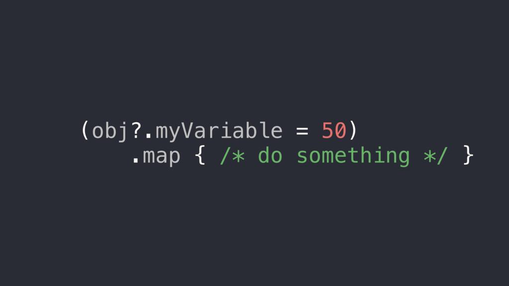 (obj?.myVariable = 50) .map { /* do something *...