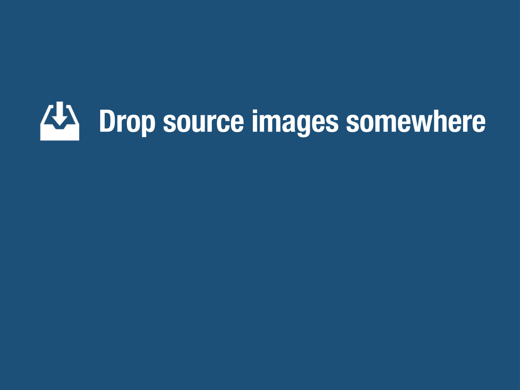 Drop source images somewhere