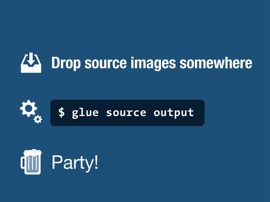 Drop source images somewhere $ glue source outp...