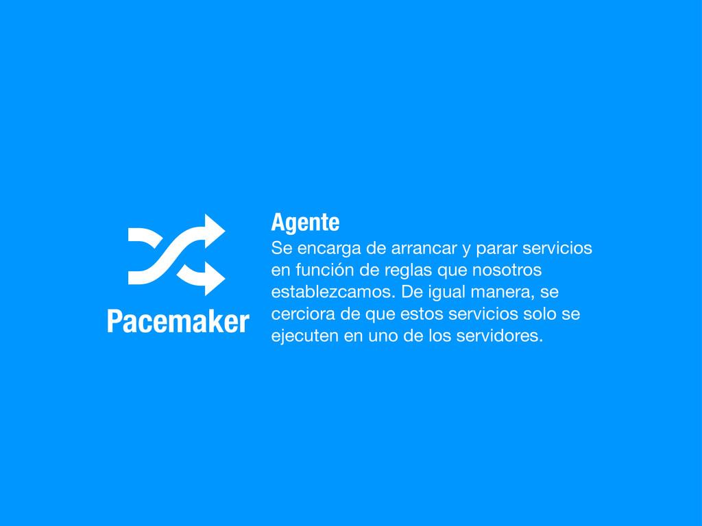 Pacemaker 8 Agente Se encarga de arrancar y par...