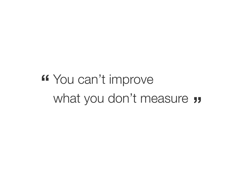 "You can't improve what you don't measure "" """