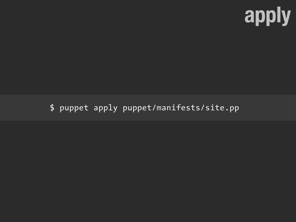 apply $ puppet apply puppet/manifests/site.pp