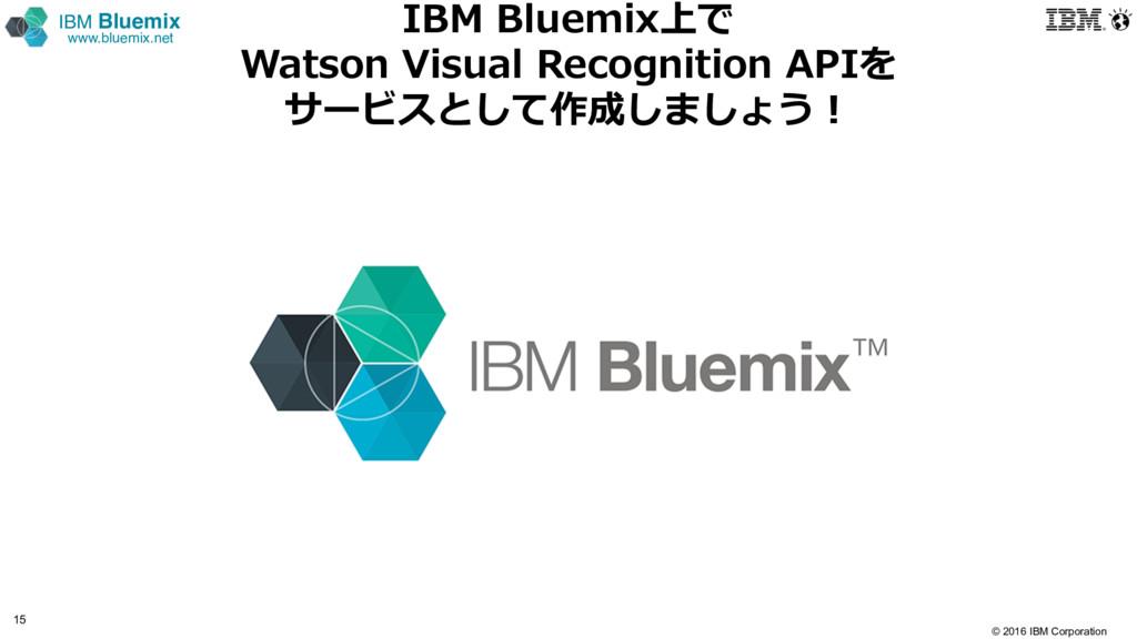 © 2016 IBM Corporation 15 IBM Bluemix www.bluem...