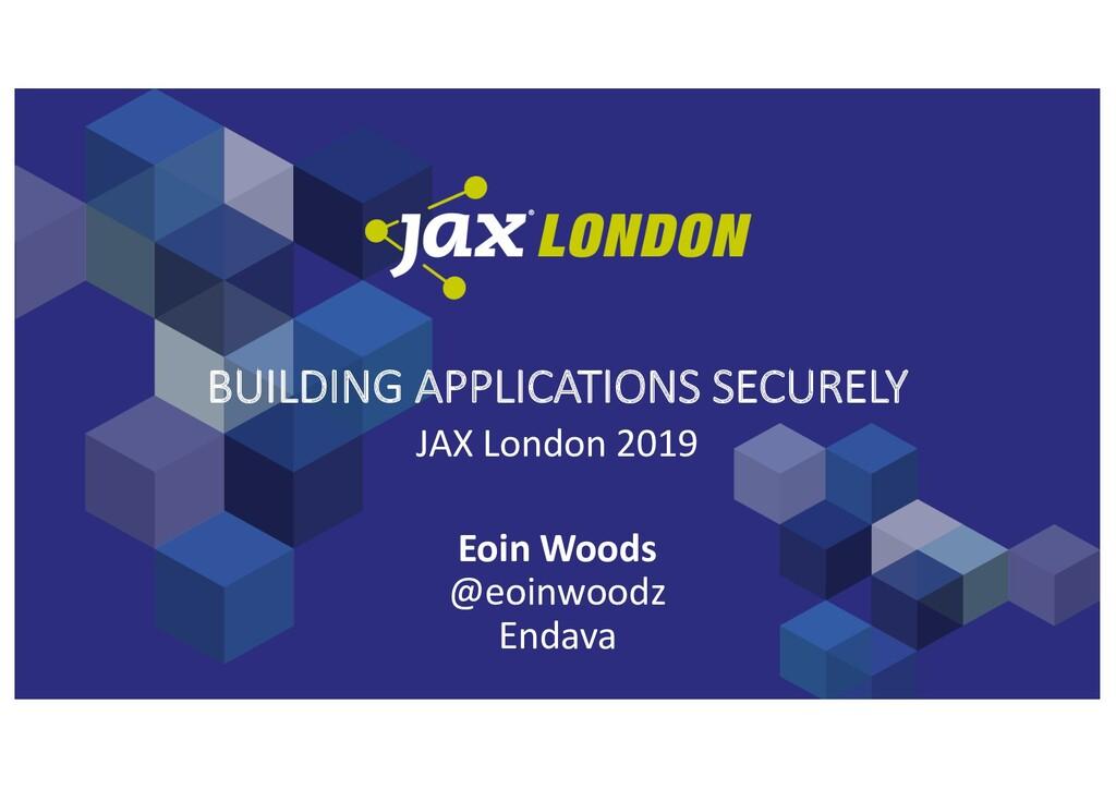 BUILDING APPLICATIONS SECURELY JAX London 2019 ...