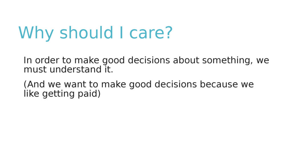 Why should I care? In order to make good decisi...