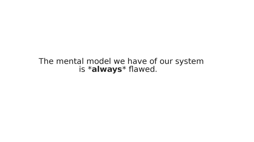 The mental model we have of our system is *alwa...