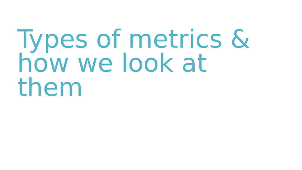 Types of metrics & how we look at them