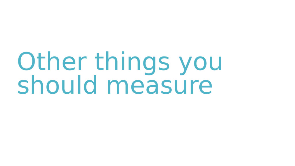 Other things you should measure