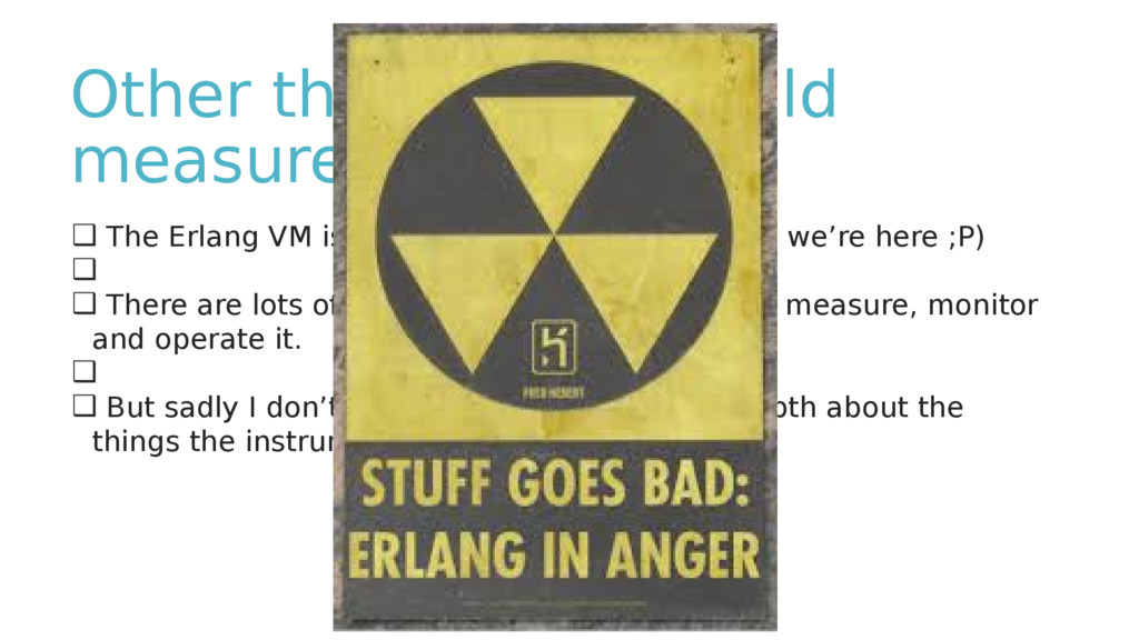 Other things you should measure ❑ The Erlang VM...