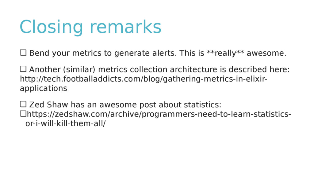 Closing remarks ❑ Bend your metrics to generate...