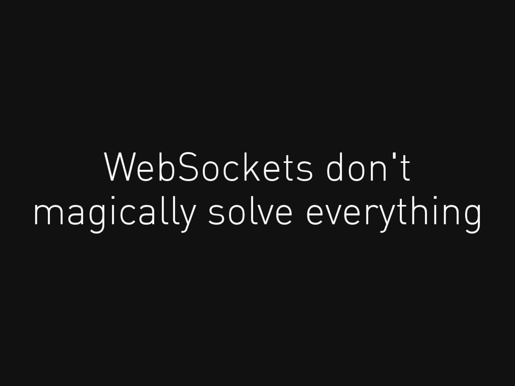 WebSockets don't magically solve everything