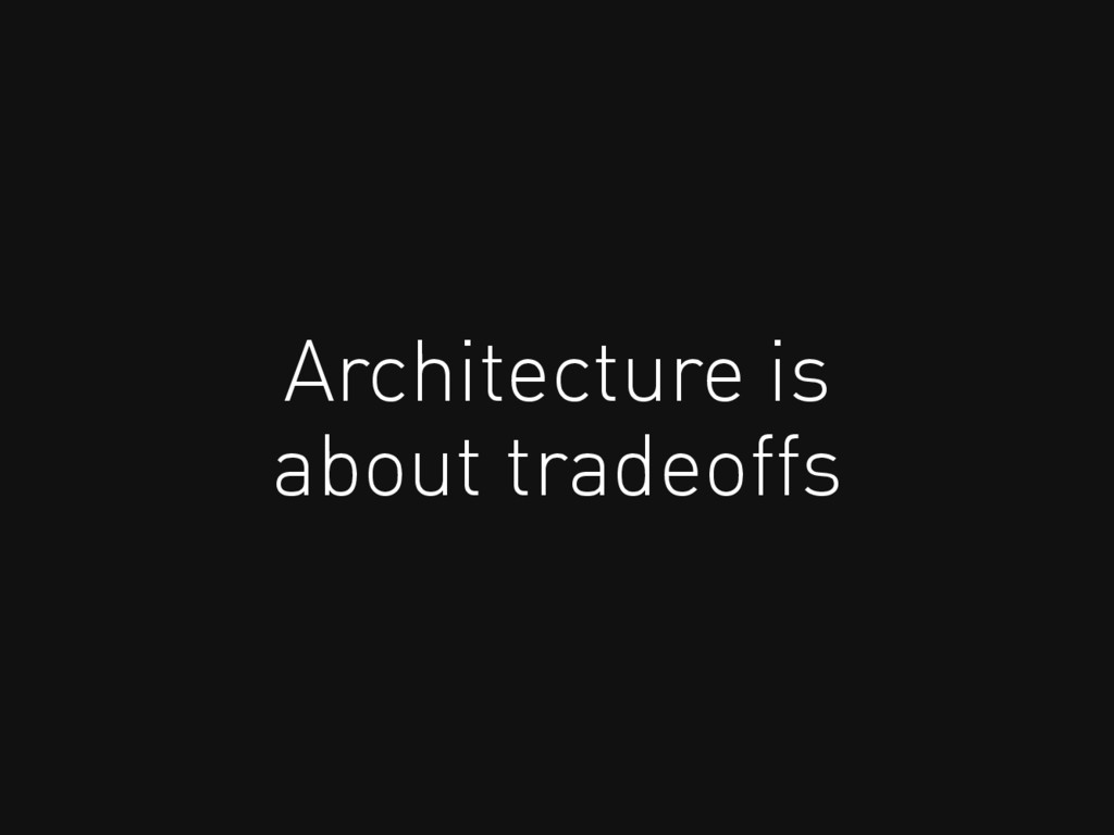 Architecture is about tradeoffs